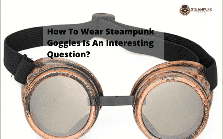 How To Wear Steampunk Goggles Is An Interesting Question?